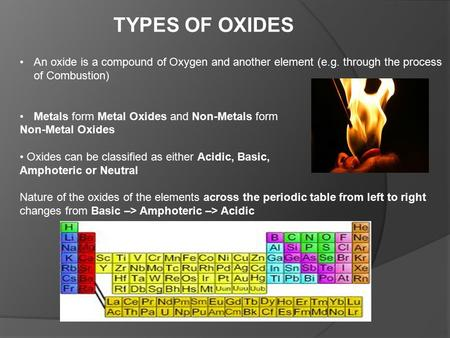 TYPES OF OXIDES An oxide is a compound of Oxygen and another element (e.g. through the process of Combustion) Metals form Metal Oxides and Non-Metals form.