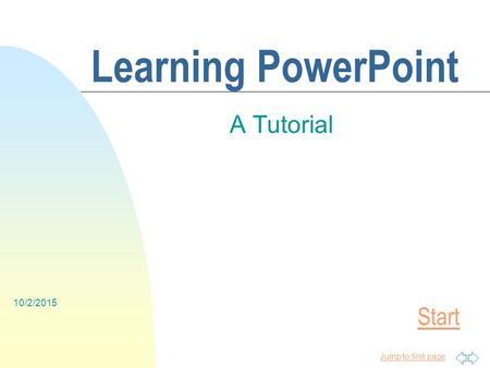 Jump to first page 10/2/2015 Learning PowerPoint A Tutorial Start.