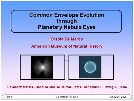 Slide 1 CE through PN eyes June 29 th, 2005 Common Envelope Evolution through Planetary Nebula Eyes Orsola De Marco American Museum of Natural History.