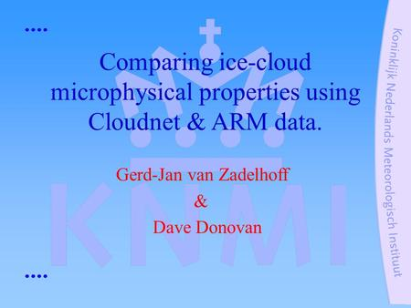 Gerd-Jan van Zadelhoff & Dave Donovan Comparing ice-cloud microphysical properties using Cloudnet & ARM data.