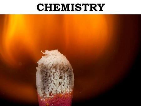 CHEMISTRY CHEMISTRY – the science of dealing with what substances are made of and how they interact.