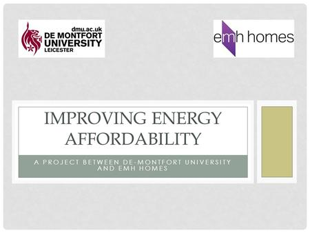 A PROJECT BETWEEN DE-MONTFORT UNIVERSITY AND EMH HOMES IMPROVING ENERGY AFFORDABILITY.