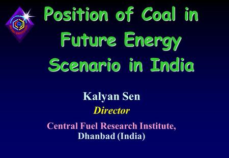 Position of Coal <strong>in</strong> Future Energy Scenario <strong>in</strong> <strong>India</strong> Kalyan Sen Director Central Fuel Research Institute, Dhanbad (<strong>India</strong>)
