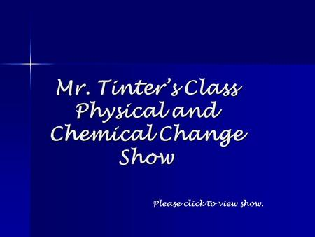 Mr. Tinter's Class Physical and Chemical Change Show Please click to view show.