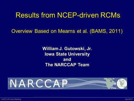 NARCCAP Users Meeting April 2011 Results from NCEP-driven RCMs Overview Based on Mearns et al. (BAMS, 2011) Results from NCEP-driven RCMs Overview Based.