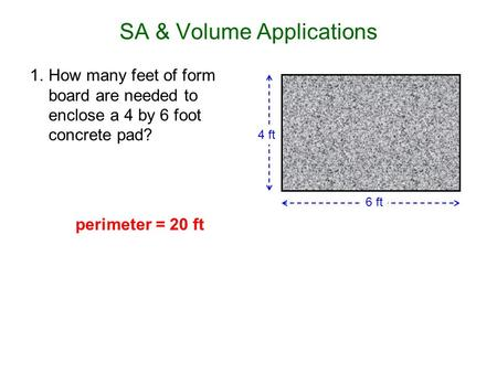 SA & Volume Applications 1.How many feet of form board are needed to enclose a 4 by 6 foot concrete pad? 6 ft 4 ft perimeter = 20 ft.