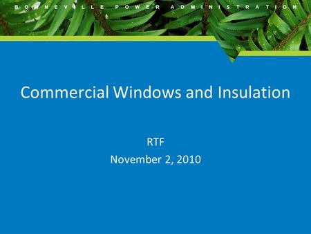 B O N N E V I L L E P O W E R A D M I N I S T R A T I O N Commercial Windows and Insulation RTF November 2, 2010.