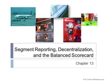 © 2012 McGraw-Hill Education (Asia) Segment Reporting, Decentralization, and the Balanced Scorecard Chapter 13.