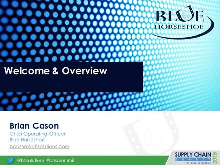 Welcome & Overview Brian Cason Chief Operating Officer Blue Horseshoe