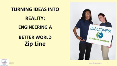 1/21/151 1 Zip Line www.discovere.org TURNING IDEAS INTO REALITY: ENGINEERING A BETTER WORLD.