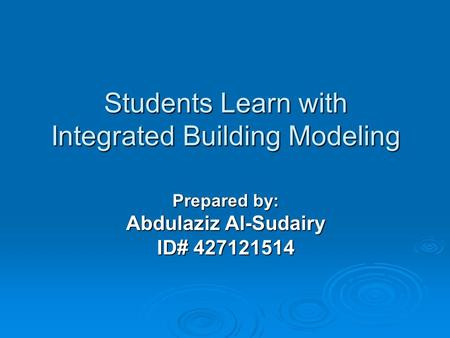 Students Learn with Integrated Building Modeling Prepared by: Abdulaziz Al-Sudairy ID# 427121514.