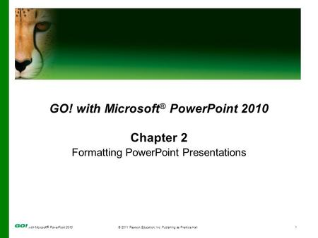 With Microsoft ® PowerPoint 2010© 2011 Pearson Education, Inc. Publishing as Prentice Hall1 GO! with Microsoft ® PowerPoint 2010 Chapter 2 Formatting PowerPoint.