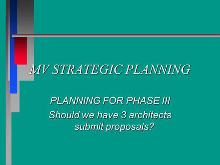 MV STRATEGIC PLANNING PLANNING FOR PHASE III Should we have 3 architects submit proposals?