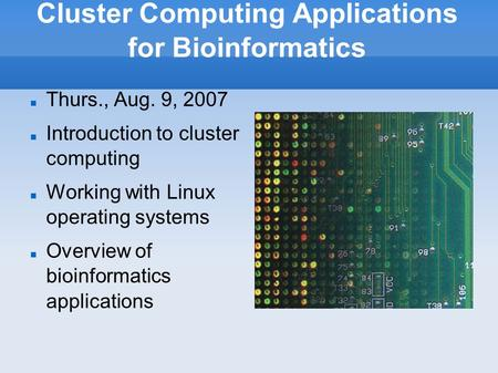 Cluster Computing Applications for Bioinformatics Thurs., Aug. 9, 2007 Introduction to cluster computing Working with Linux operating systems Overview.