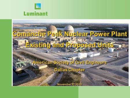 Comanche Peak Nuclear Power Plant Existing and Proposed Units American Society of Civil Engineers Dallas Chapter November 1, 2010.