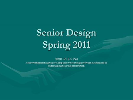 Senior Design Spring 2011 ©2011 Dr. B. C. Paul Acknowledgement is given to Companies whose design software is referenced by trademark name in this presentation.