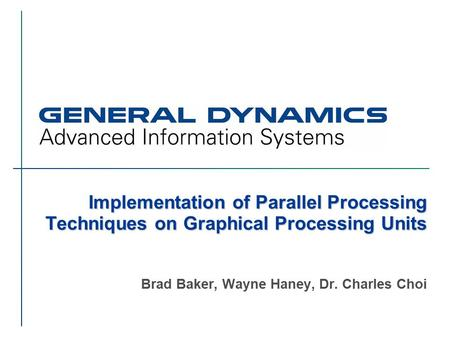 Implementation of Parallel Processing Techniques on Graphical Processing Units Brad Baker, Wayne Haney, Dr. Charles Choi.