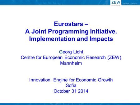 Eurostars – A Joint Programming Initiative. Implementation and Impacts Georg Licht Centre for European Economic Research (ZEW) Mannheim Innovation: Engine.