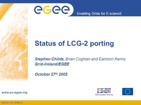 INFSO-RI-508833 Enabling Grids for E-sciencE www.eu-egee.org Status of LCG-2 porting Stephen Childs, Brian Coghlan and Eamonn Kenny Grid-Ireland/EGEE October.