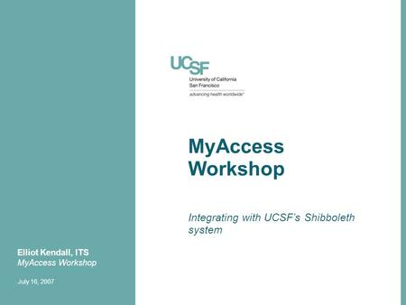MyAccess Workshop Integrating with UCSF's Shibboleth system Elliot Kendall, ITS MyAccess Workshop July 16, 2007.