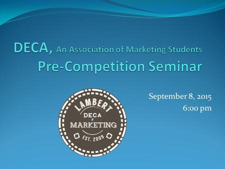September 8, 2015 6:00 pm. What is DECA? Co-curricular Marketing Organization Prepares students for careers in: Marketing Business Management Entrepreneurship.