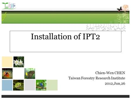 Installation of IPT2 Chien-Wen CHEN Taiwan Forestry Research Institute 2012,Jun,26.