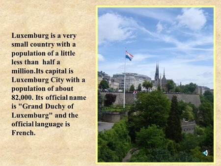 Luxemburg is a very small country with a population of a little less than half a million.Its capital is Luxemburg City with a population of about 82,000.