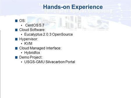 Hands-on Experience OS: CentOS 5.7 Cloud Software: Eucalyptus 2.0.3 OpenSource Hypervisor: KVM Cloud Managed Interface: Hybridfox Demo Project: USGS-GMU.