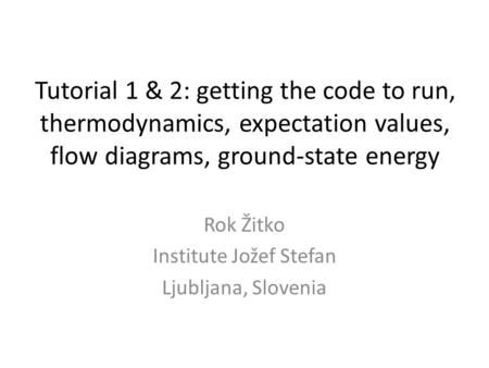 Tutorial 1 & 2: getting the code to run, thermodynamics, expectation values, flow diagrams, ground-state energy Rok Žitko Institute Jožef Stefan Ljubljana,