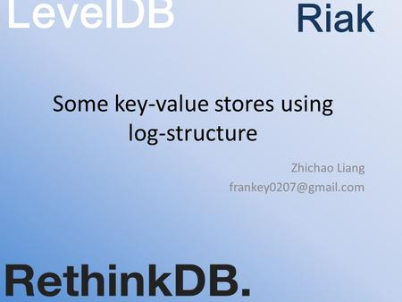 Some key-value stores using log-structure Zhichao Liang LevelDB Riak.