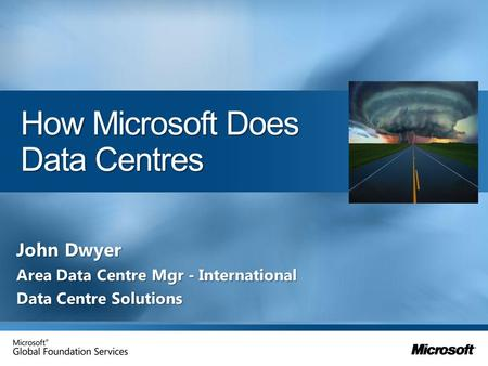 How Microsoft Does Data Centres John Dwyer Area Data Centre Mgr - International Data Centre Solutions.