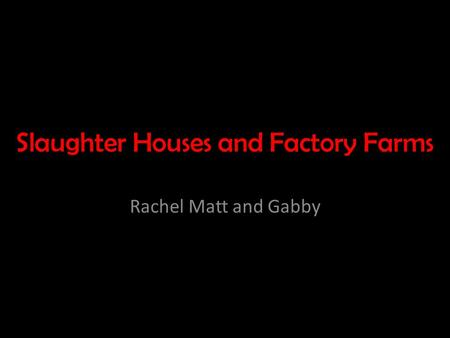 Slaughter Houses and Factory Farms Rachel Matt and Gabby.