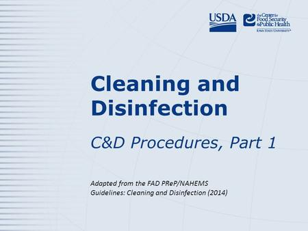 Cleaning and Disinfection C&D Procedures, Part 1 Adapted from the FAD PReP/NAHEMS Guidelines: Cleaning and Disinfection (2014)