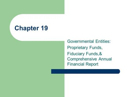 Chapter 19 Governmental Entities: Proprietary Funds, Fiduciary Funds,& Comprehensive Annual Financial Report.