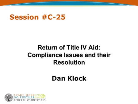 Session #C-25 Return of Title IV Aid: Compliance Issues and their Resolution Dan Klock.