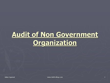 Ankur Agarwal www.SafeEcollege.com1 Audit of Non Government Organization.