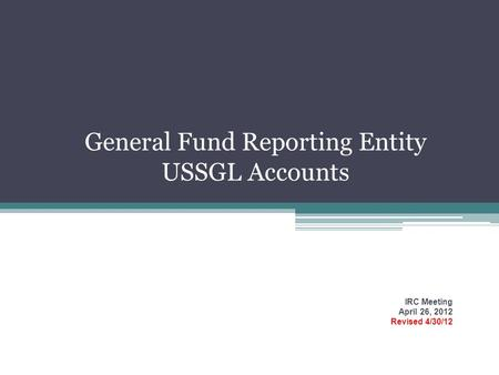 General Fund Reporting Entity USSGL Accounts IRC Meeting April 26, 2012 Revised 4/30/12.