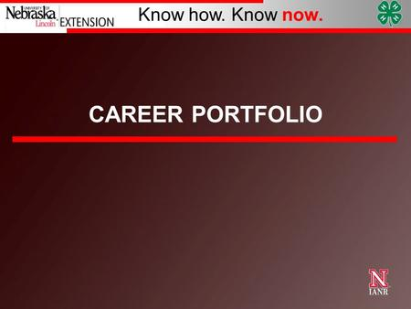 Know how. Know now. CAREER PORTFOLIO. University of Nebraska–Lincoln Know how. Know now. What is a Career Portfolio?  A record of your 4-H career. 