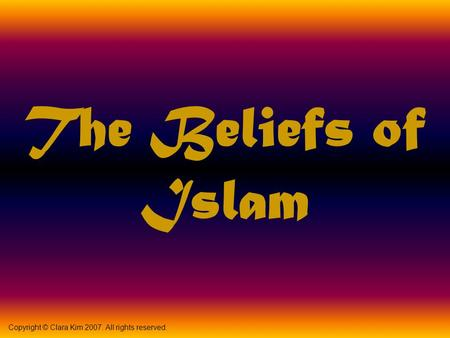 The Beliefs of Islam Copyright © Clara Kim 2007. All rights reserved.