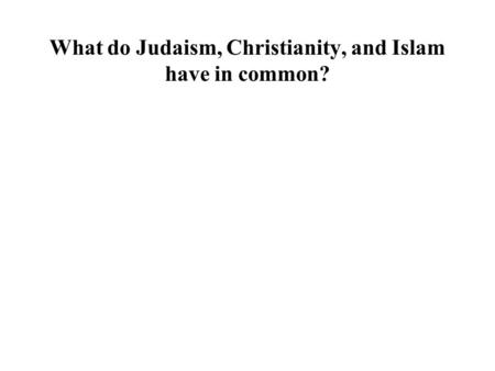 What do Judaism, Christianity, and Islam have in common?