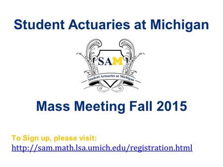 Student Actuaries at Michigan Mass Meeting Fall 2015 To Sign up, please visit: