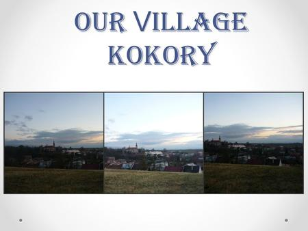 Our V illage Kokory. Kokory is a village in the Czech republic. We can find Kokory between P ř erov and Olomouc in the part of the republic called Moravia.