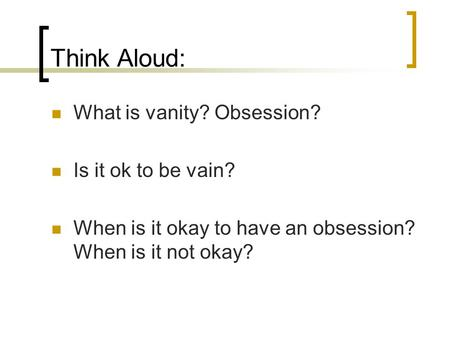 Think Aloud: What is vanity? Obsession? Is it ok to be vain? When is it okay to have an obsession? When is it not okay?