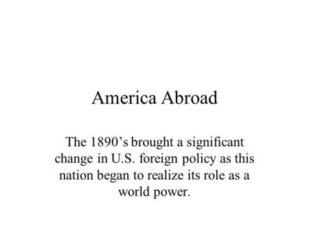 America Abroad The 1890's brought a significant change in U.S. foreign policy as this nation began to realize its role as a world power.