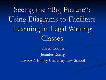 "Seeing the ""Big Picture"": Using Diagrams to Facilitate Learning in Legal Writing Classes Karen Cooper Jennifer Romig LWRAP, Emory University Law School."