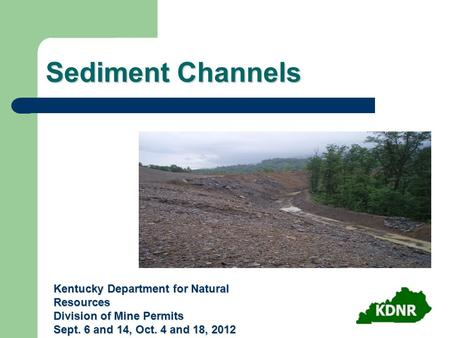 Sediment Channels Kentucky Department for Natural Resources Division of Mine Permits Sept. 6 and 14, Oct. 4 and 18, 2012.