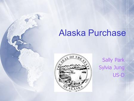 Alaska Purchase Sally Park Sylvia Jung US-D. Dates  Russia offered to sell Alaska → 1859  Senate approval → April 9, 1867  President Johnson signed.