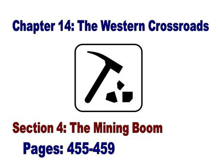 Western Mining: (455- 456) –The economic impact of mining changed the face of the West –Miners raced across the continent, hoping to be the first to strike.
