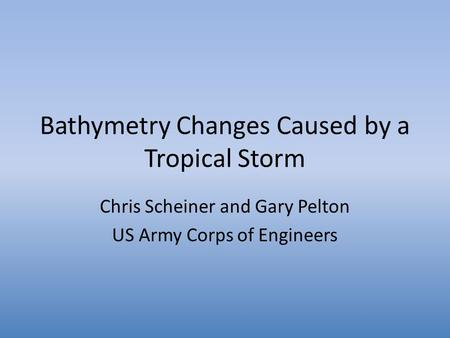 Bathymetry Changes Caused by a Tropical Storm Chris Scheiner and Gary Pelton US Army Corps of Engineers.