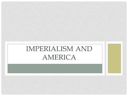 IMPERIALISM AND AMERICA. AMERICAN EXPANSION Throughout the 19 th century America expanded its reach toward the Pacific, however by the 1880's America's.
